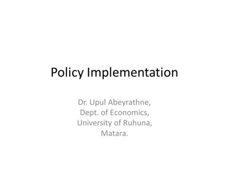 Policy Implementation Dr. Upul Abeyrathne, Dept. of Economics, University of Ruhuna, Matara.