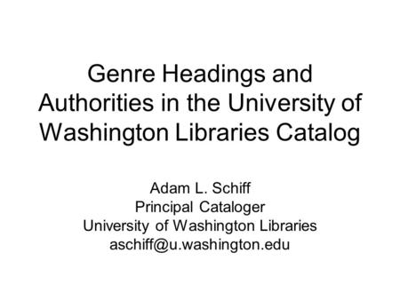 Genre Headings and Authorities in the University of Washington Libraries Catalog Adam L. Schiff Principal Cataloger University of Washington Libraries.