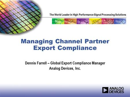 The World Leader in High Performance Signal Processing Solutions Managing Channel Partner Export Compliance Dennis Farrell – Global Export Compliance Manager.