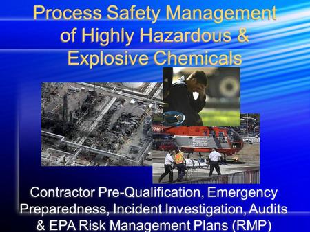 Process Safety Management of Highly Hazardous & Explosive Chemicals Contractor Pre-Qualification, Emergency Preparedness, Incident Investigation, Audits.
