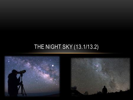 THE NIGHT SKY (13.1/13.2). WHAT DO YOU SEE? Chances are, at some point you have looked up during a clear night Humans have for many years speculated at.