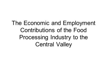 The Economic and Employment Contributions of the Food Processing Industry to the Central Valley.