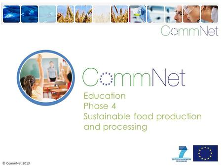 © CommNet 2013 Education Phase 4 Sustainable food production and processing.