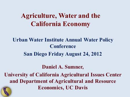 Agriculture, Water and the California Economy Urban Water Institute Annual Water Policy Conference San Diego Friday August 24, 2012 Daniel A. Sumner, University.