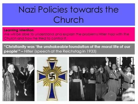 Nazi Policies towards the Church Learning Intention: We will be able to understand and explain the problems Hitler had with the Church and how he tried.