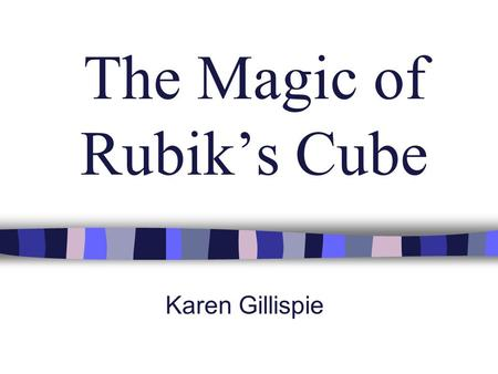 The Magic of Rubik's Cube Karen Gillispie. The Magic of the Cube n Ancient Greeks considered cube one of special Platonic solids n Six faces; each of.