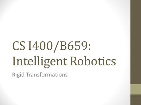 CS I400/B659: Intelligent Robotics Rigid Transformations.