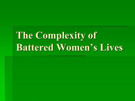 The Complexity of Battered Women's Lives. Institutional responses to domestic violence can -Mask the complexity of the lives of victims which can -Discourage.