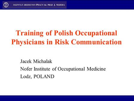 Training of Polish Occupational Physicians in Risk Communication Jacek Michalak Nofer Institute of Occupational Medicine Lodz, POLAND.