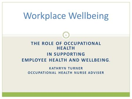 THE ROLE OF OCCUPATIONAL HEALTH IN SUPPORTING EMPLOYEE HEALTH AND WELLBEING. KATHRYN TURNER OCCUPATIONAL HEALTH NURSE ADVISER Workplace Wellbeing 1.