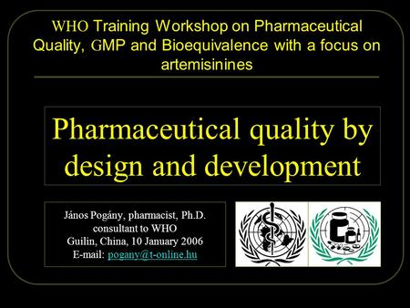 2006.01.09. Pogány - Guilin 1/57 WHO Training Workshop on Pharmaceutical Quality, G MP and Bioequivalence with a focus on artemisinines János Pogány, pharmacist,