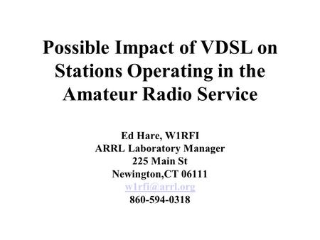 Possible Impact of VDSL on Stations Operating in the Amateur Radio Service Ed Hare, W1RFI ARRL Laboratory Manager 225 Main St Newington,CT 06111