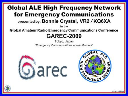 ©2009 HFLINK Global ALE High Frequency Network for Emergency Communications presented by: Bonnie Crystal, VR2 / KQ6XA in the Global Amateur Radio Emergency.