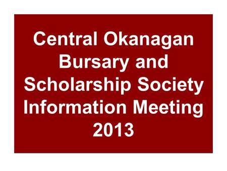 Central Okanagan Bursary and Scholarship Society Information Meeting 2013.