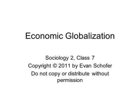 Economic Globalization Sociology 2, Class 7 Copyright © 2011 by Evan Schofer Do not copy or distribute without permission.