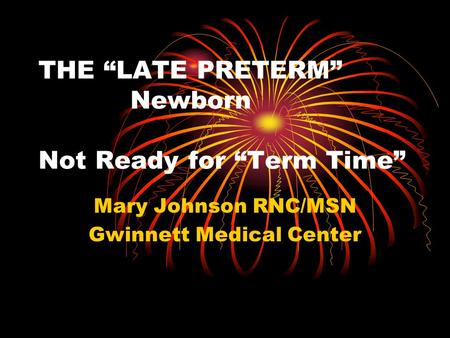 "THE ""LATE PRETERM"" Newborn Not Ready for ""Term Time"" Mary Johnson RNC/MSN Gwinnett Medical Center."