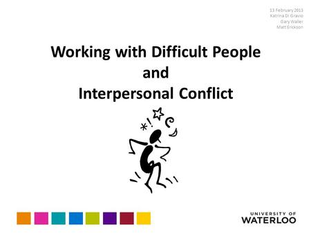 Working with Difficult People and Interpersonal Conflict 13 February 2013 Katrina Di Gravio Gary Waller Matt Erickson.