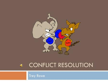 CONFLICT RESOLUTION Trey Rowe Need to Know  Conflict Resolution: A process by which problems are solved without resorting to a verbal or physical fight.