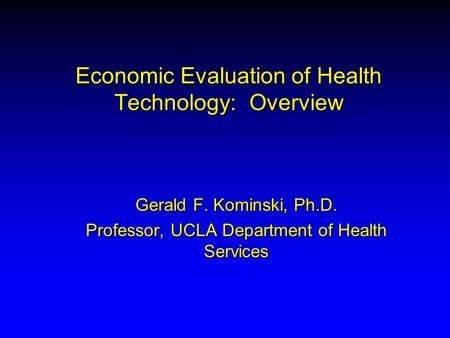 Economic Evaluation of Health Technology: Overview Gerald F. Kominski, Ph.D. Professor, UCLA Department of Health Services.