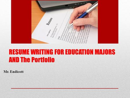 RESUME WRITING FOR EDUCATION MAJORS AND The Portfolio Mr. Endicott.