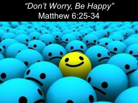 """Don't Worry, Be Happy"" Matthew 6:25-34. ""Worry is putting question marks where God has put periods."" ~ John R. Rice ""Worry is a form of atheism, for."