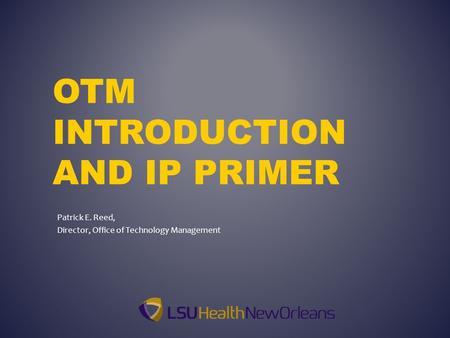 OTM INTRODUCTION AND IP PRIMER Patrick E. Reed, Director, Office of Technology Management.