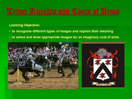 Tudor Knights and Coats of Arms Learning Objective: to recognise different types of images and explain their meaning to select and draw appropriate images.