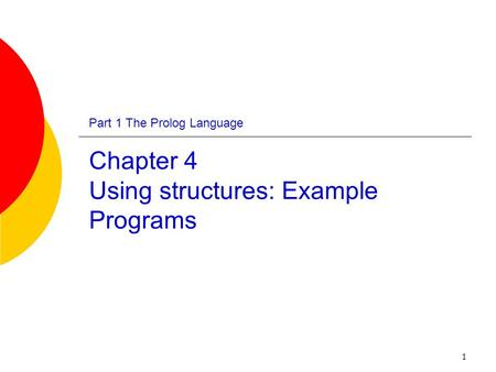 1 Part 1 The Prolog Language Chapter 4 Using structures: Example Programs.