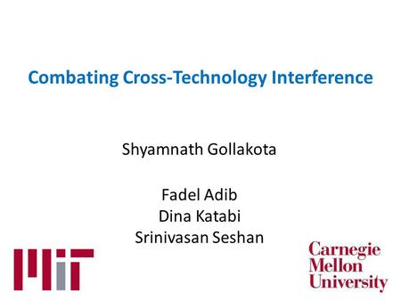 Combating Cross-Technology Interference Shyamnath Gollakota Fadel Adib Dina Katabi Srinivasan Seshan.