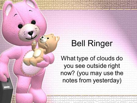 Bell Ringer What type of clouds do you see outside right now? (you may use the notes from yesterday)