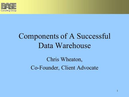 1 Components of A Successful Data Warehouse Chris Wheaton, Co-Founder, Client Advocate.
