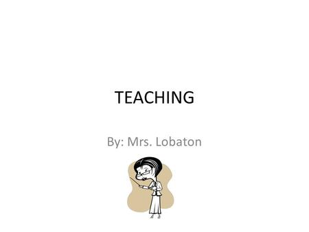 TEACHING By: Mrs. Lobaton. JOB DESCRIPTION A teacher's first job is to educate his or her students in a specific subject matter. Other tasks are to prepare.