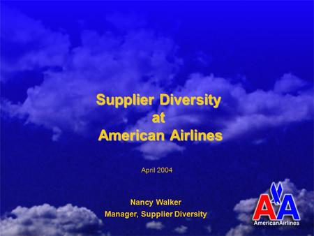 Supplier Diversity at American Airlines Nancy Walker Manager, Supplier Diversity April 2004.