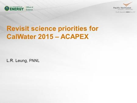 Revisit science priorities for CalWater 2015 – ACAPEX L.R. Leung, PNNL.