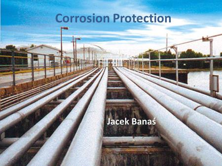 Corrosion Protection Jacek Banaś. Cathodic protection Current i pipe – cathode anode Structures that are commonly protected by cathodic protection are.