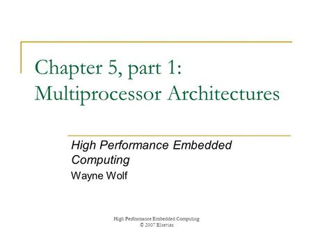 High Performance Embedded Computing © 2007 Elsevier Chapter 5, part 1: Multiprocessor Architectures High Performance Embedded Computing Wayne Wolf.