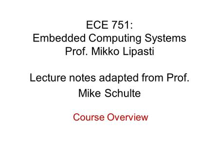 ECE 751: Embedded Computing Systems Prof. Mikko Lipasti Lecture notes adapted from Prof. Mike Schulte Course Overview.