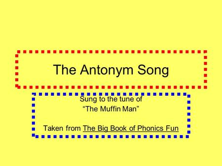 "The Antonym Song Sung to the tune of ""The Muffin Man"" Taken from The Big Book of Phonics Fun."