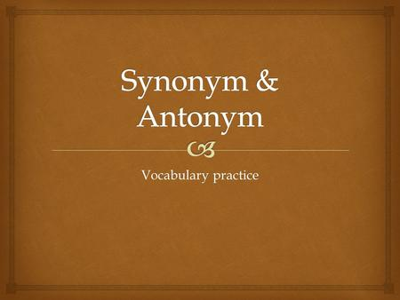 Vocabulary practice.  What is a synonym? Does every word has a synonym? What kind of word usually has more than one synonym?