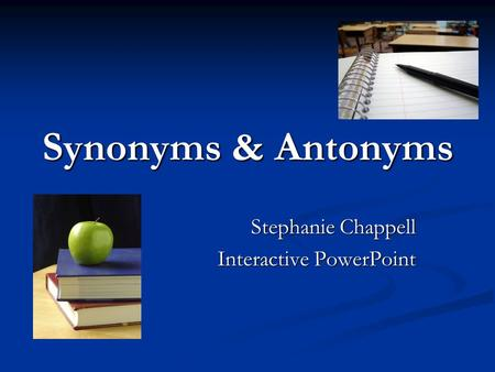 Synonyms & Antonyms Stephanie Chappell Interactive PowerPoint.