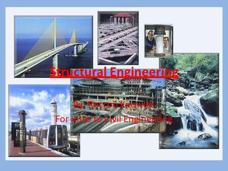 Structural Engineering By: Roccou Knowles For Intro to Civil Engineering.