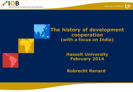 University of Antwerp The history of development cooperation (with a focus on India) Hasselt University February 2014 Robrecht Renard.