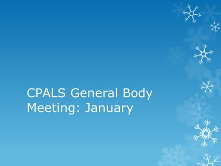 CPALS General Body Meeting: January. Welcome!  To new members, welcome, and to old members, welcome back!  A couple of reminders:  Make sure to sign.