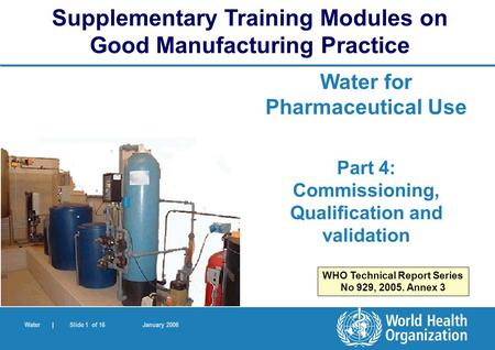 Water | Slide 1 of 16 January 2006 Water for Pharmaceutical Use Part 4: Commissioning, Qualification and validation Supplementary Training Modules on Good.