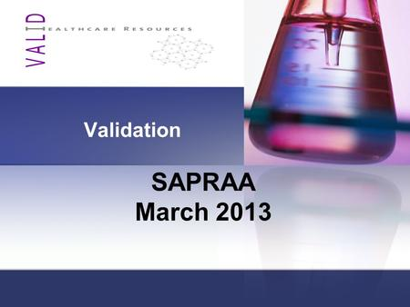 SAPRAA March 2013 Validation. Presentation What will be covered in this presentation…..  Why do we validate?  What do we validate?  Approach to validation.