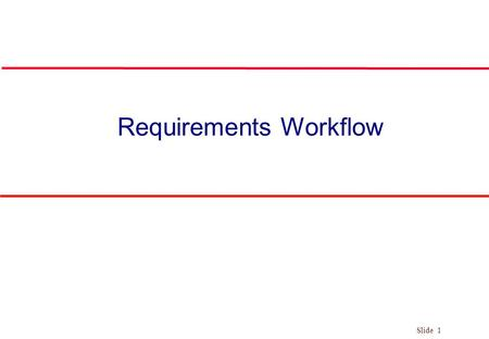 Slide 1 Requirements Workflow. Slide 2 The Phases/Workflows of the Unified Process Figure 3.1 l Phase is Business context of a step Workflow is Technical.