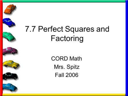 7.7 Perfect Squares and Factoring CORD Math Mrs. Spitz Fall 2006.