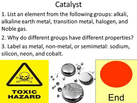 Catalyst 1. List an element from the following groups: alkali, alkaline earth metal, transition metal, halogen, and Noble gas. 2. Why do different groups.