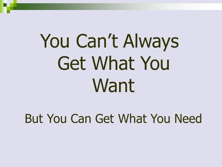 You Can't Always Get What You Want But You Can Get What You Need.