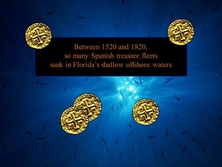 Between 1520 and 1820, so many Spanish treasure fleets sank in Florida's shallow offshore waters.